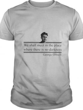 We Shall Meet In The Place Where There Is No Darkness George Orwell shirt