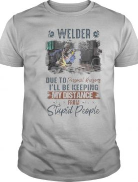 Welder due to personal reasons i'll be keeping my distance from stupid people shirt