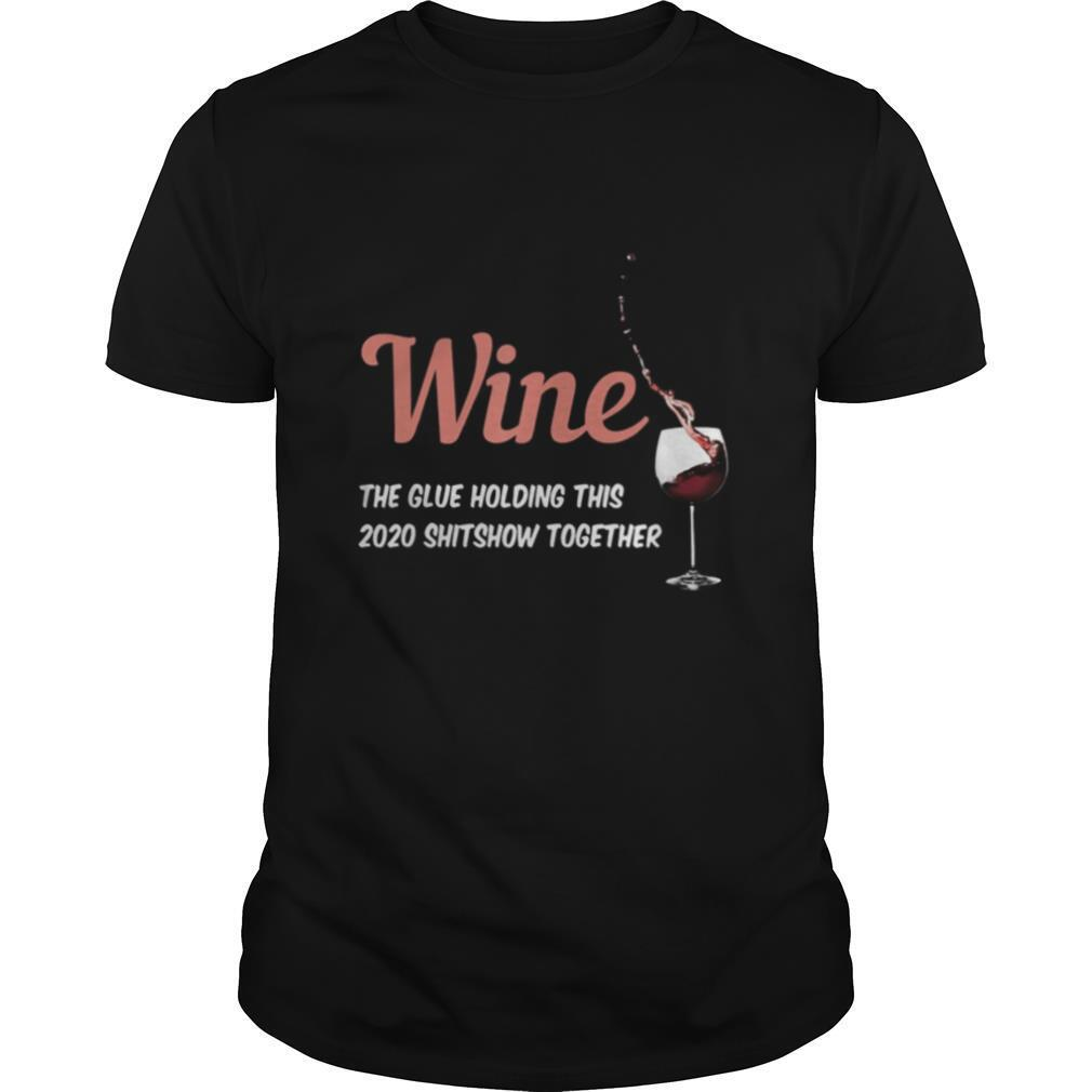 Wine the glue holding this 2020 shitshow together shirt0