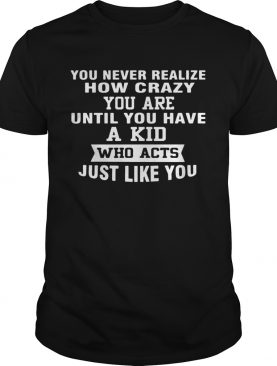 You Never Realize How Crazy You Are Until You Have A Kid Who Acts Just Like You shirt
