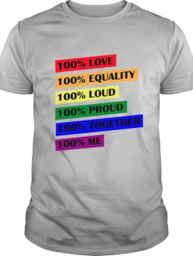 100 Love Equality Loud Proud Together Me shirt