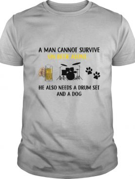 A Man Cannot Survive On Beer Alone He Also Needs A Drum Set And A Dog shirt
