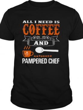 All I need is coffee and pampered chef shirt
