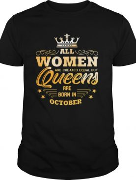 All Women Are Created Equal But Queens Are Born In October shirt