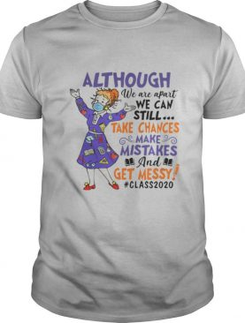 Although we are apart we can still take chances make mistake and get messy class 2020 shirt