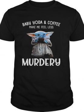 Baby Yoda And Coffee Make Me Happy Less Murdery shirt