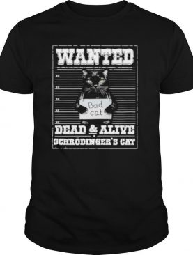 Bad cat Wanted dead and alive scerodinger's cat shirt