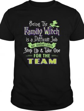 Being The Family Witch Is A Difficult Job But Someone's Gotta Step Up And Take One For The Team shirt