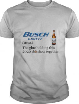 Busch Light The Glue Holding This 2020 Shitshow Together shirt