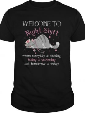 Cat nurse welcome to night shift where everyday is monday today is yesterday and tomorrow is today shirt