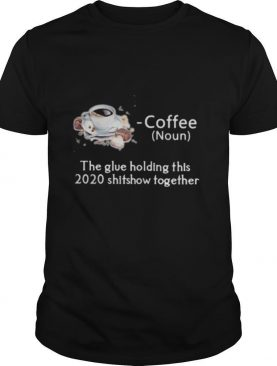 Coffee the glue holding this shitshow together shirt