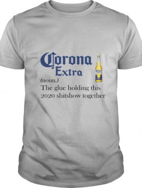 Corona Extra Noun The Glue Holding This 2020 Shitshow Together shirt