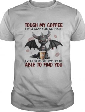 Dragon Touch My Coffee I Will Slap You So Hard Even Google Won't Be shirt