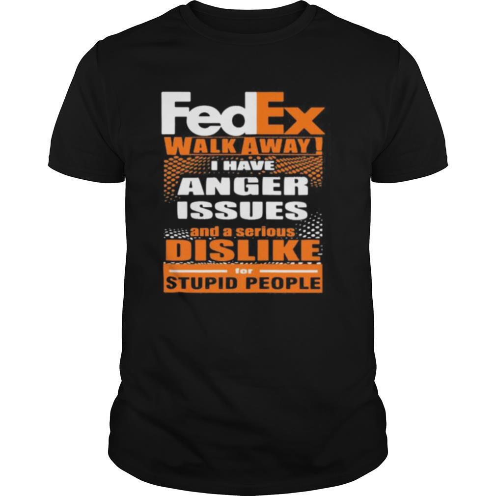 Fedex walk away i have anger issues and a serious dislike for stupid people shirt0