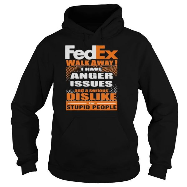 Fedex walk away i have anger issues and a serious dislike for stupid people shirt
