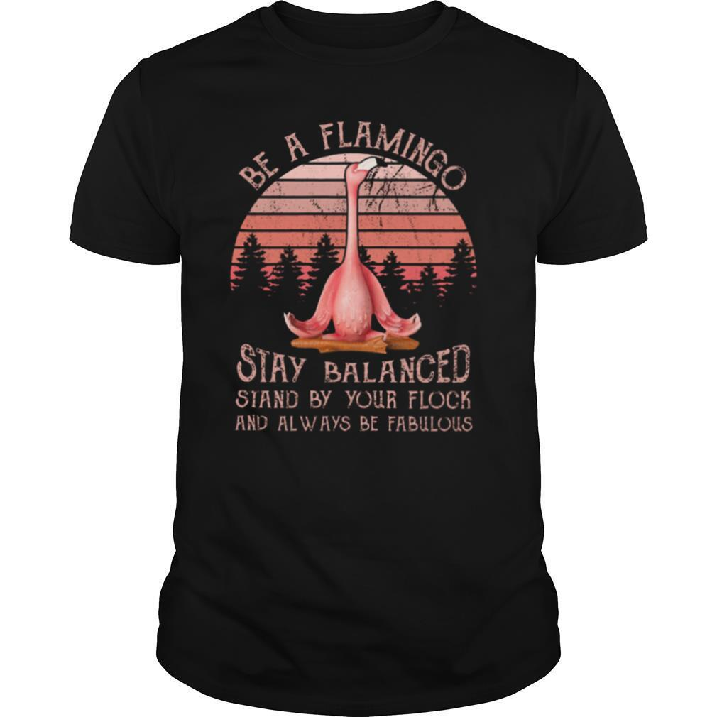 Flamingo Be A Flamingo Stay Balanced Stand By Your Flock And Always Be Fabulous shirt0