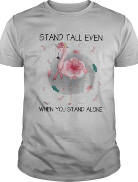 Flamingo stand tall even when you stand alone flower cancer awareness shirt