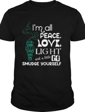 I'm All Peace Love Light And A Little Go Smudge Yourseltf shirt