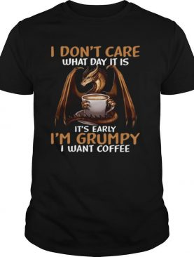 I Don't Care What Day I39M Grumpy I Want Coffee shirt
