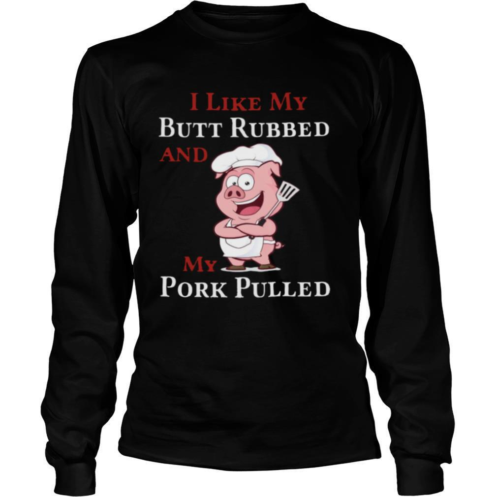 I Like My Butt Rebbed And My Pork Pulled shirt