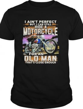 I ain't perfect but i can still ride a motorcycle for an old man that's close enough quote shirt