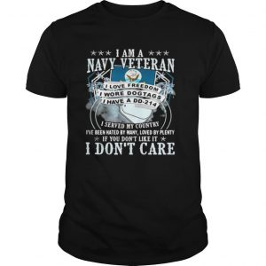 I am a navy veteran i served my country i've been hated by many loved by plenty if you don't like it i don't care shirt