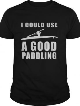 I could use a good paddling Kayaking Kayak shirt