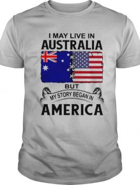 I may live in australia but my story began in america shirt