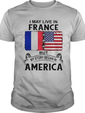 I may live in france but my story began in america shirt