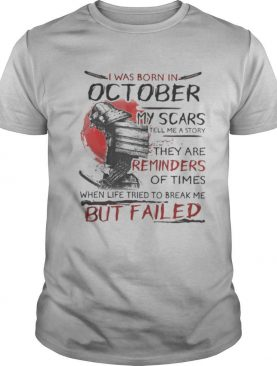 I was born in october my scars tell me a story they are reminders of times but failed shirt
