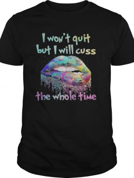Lips i won't quit but i will cuss the whole time shirt