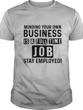 Mind Your Own Business Is A Full Time Job Stay Employed shirt
