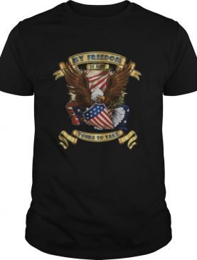 My Freedom Is Not Yours To Take shirt