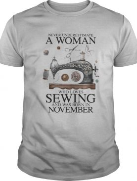 Never underestimate a woman who loves sewing and was born in november shirt