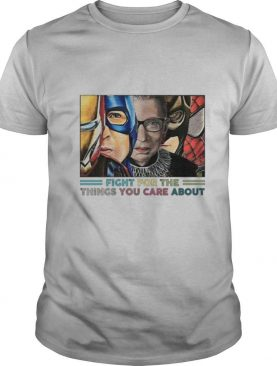Notorious RBG Super Hero Fight For The Things You Care About shirt