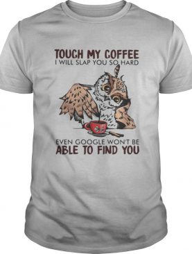 Owl touch my coffee i will slap you so hard even google won't be able to find you shirt