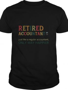 Retired accountant just like a regular accountant only way happier shirt