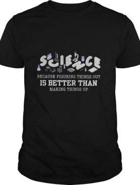 Science because figuring things out is better than making things up 2020 shirt