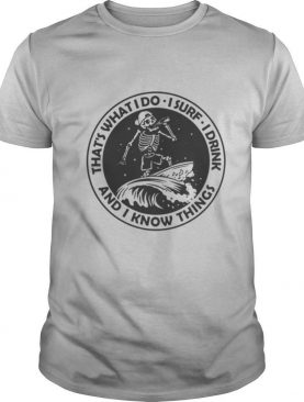 Skeleton that's what I do I surf I drink and I know things shirt