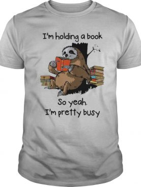Sloth I'm Holding A Book So Yeah I'm Pretty Busy shirt