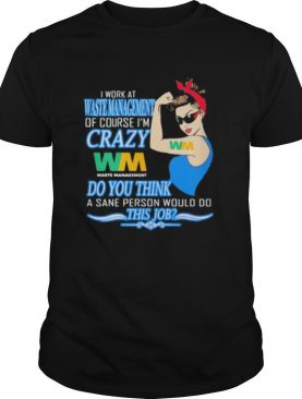 Strong woman i work at waste management of course i'm crazy do you think a sane person would do this job vintage retro shirt
