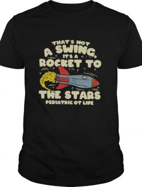 That's Not A Swing It's A Rocket To The Stars Pediatric Ot Life shirt
