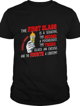 The First Glass Is A Sedative The Second A Psychologist The Third Glass An Excuse And The Fourth A Lobotomy Fireball Whisky shirt