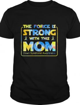 The Force Is Strong With This Mom Down Syndrome Awareness shirt