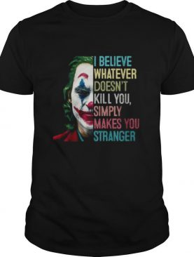 The Joker I Believe What Ever Doesnt Kill You Simply Makes You Stranger shirt