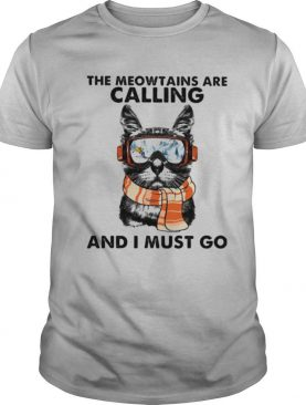 The meowtains are calling and i must go cat shirt