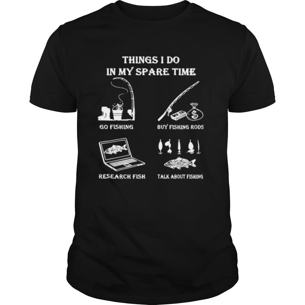 Things I Do In Y Spare Time Go Fishing Buy Fishing Rods Research Fish shirt0