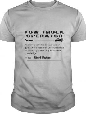Tow truck operator noun an individual who does precision guess work based on unreliable shirt