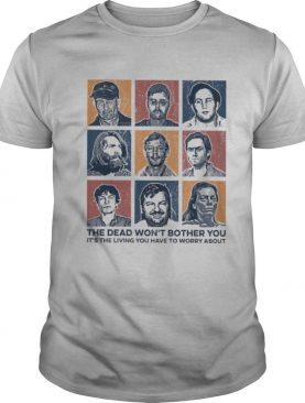 True Crime The Dead Won't Bother You It's The Living Vintage shirt