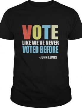 Vote Like We've Never Voted Before John Lewis Quote shirt